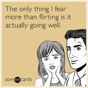Fear, Thing, and More: The only thing I fear  more than flirting is it  actually going wel.  somee cards The only thing I fear more than flirting is it actually going well.
