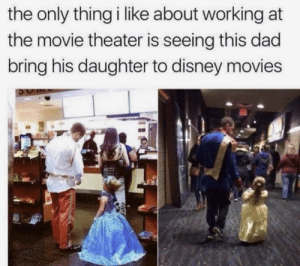 This is understandable: the only thing i like about working at  the movie theater is seeing this dad  bring his daughter to disney movies This is understandable