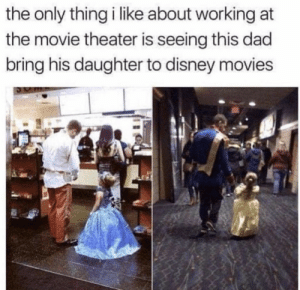 Movie Theater: the only thing i like about working at  the movie theater is seeing this dad  bring his daughter to disney movies