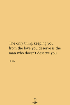 Love, Who, and Sin: The only thing keeping you  from the love you deserve is the  man who doesn't deserve you.  r.h.Sin  RELATIONGHP