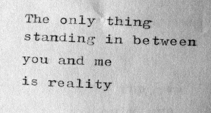 Reality, Thing, and You: The only thing  s tanding in be tween  you and me  is reality