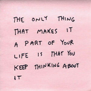 I T: THE ONLY THING  THAT MAKES IT  A PART oF YoUR  LIFE 1 THAT You  KEEP THINKINL A poUT  I T