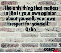 """monday motivation: The only thing that matters  in life is your own opinion  about yourself, your own  respect for yourself.""""  OSHO"""