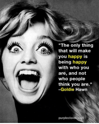 "Memes, Happy, and Goldie Hawn: ""The only thing  that will make  you happy is  being happy  with who you  are, and not  who people  think you are.""  -Goldie Hawn  purpleclover co"