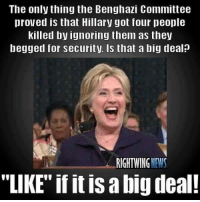 """The only thing the Benghazi Committee  proved is that Hillary got four people  killed by ignoring them as they  begged for security. Is that a big deal?  RIGHT WING  """"LIKE"""" if it abigdeal! Follow us for more at News Sharks"""