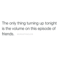 Friends, Break, and Girl Memes: The only thing turning up tonight  is the volume on this episode of  friends.  @GIRLWITHNOJOB WE WERE ON A BREAK!