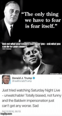 "Presidential quotes through time: ""The only thing  we have to fear  is fear itself.""  ""Ask not what yourcountry  otor you-ask what you  can do for your country  Donald J. Trump  arealDonald Trump  Just tried watching Saturday Night Live  unwatchable! Totally biased, not funny  and the Baldwin impersonation just  can't get any worse. Sad  0412 2016, 05:13 Presidential quotes through time"