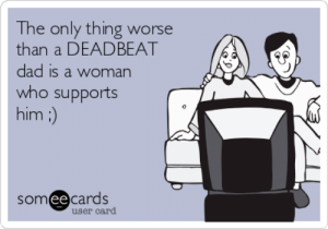 The only thing worse than a DEADBEAT dad is a woman who supports him ...: The only thing worse  than a DEADBEAT  dad is a woman  who supports  him :)  somee cards  user card The only thing worse than a DEADBEAT dad is a woman who supports him ...