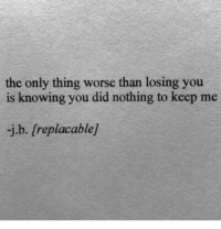 Knowing, Did, and Thing: the only thing worse than losing you  is knowing you did nothing to keep me  j.b. [replacable/