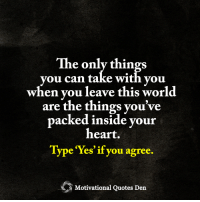 <3 Motivational Quotes Den: The only things  you can take with vou  when you leave this world  are the things you've  packed inside your  heart.  Type res if you agree  Motivational Quotes Den <3 Motivational Quotes Den