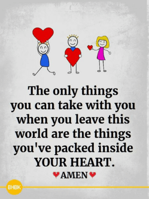 Memes, Heart, and World: The only things  you can take with you  when you leave this  world are the things  you've packed inside  YOUR HEART  AMEN  ВНВК <3