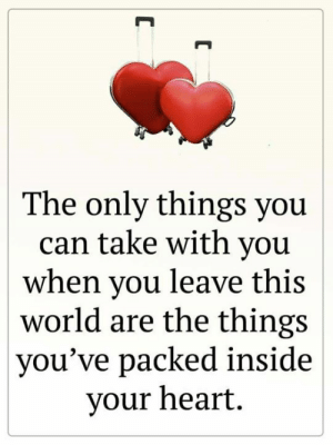 ❤️💕: The only things you  can take with you  when you leave this  world are the things  you've packed inside  your heart  C ❤️💕