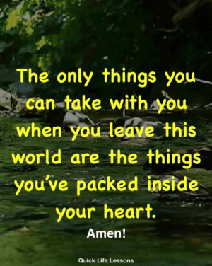 Life, Memes, and Heart: The only things you-  can-take withAyou  world are the things  your heart  when you leave this  you've packed inside  Amen!  Quick Life Lessons