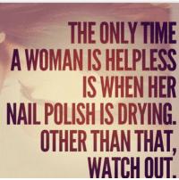 Nothing is worth me messing up my nails but just know when they dry, it's on 👊🏼 (rp @25park): THE ONLY TIME  A WOMAN IS HELPLESS  IS WHEN HER  NAIL POLISH IS DRYING  OTHER THAN THAT  WATCH OUT Nothing is worth me messing up my nails but just know when they dry, it's on 👊🏼 (rp @25park)