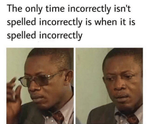 Increctly by crispiermist3594 MORE MEMES: The only time incorrectly isn't  spelled incorrectly is when it is  spelled incorrectly Increctly by crispiermist3594 MORE MEMES