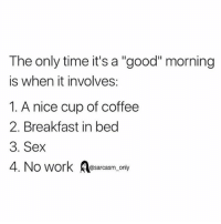 """Funny, Memes, and Sex: The only time it's a """"good"""" morning  is when it involves:  1. A nice cup of coffee  2. Breakfast in bed  3. Sex  4. No work osarcasm, only SarcasmOnly"""