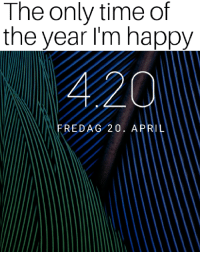 4 20: The only time of  the year I'm happy  4 20  FREDAG 20. APRIL