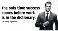The only time success comes before work [Suits]: The only time success  comes before work  is in the dictionary.  Harvey Specter The only time success comes before work [Suits]