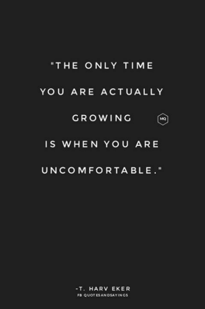 """Time, You, and T Harv Eker: """"THE ONLY TIME  YOU ARE ACTUALLY  GROWING  MQ  IS WHEN YOU AR E  UNCOMFO RTA BLE.""""  -T. HARV EKER  FB QUOT ES AN DSAYINGS"""