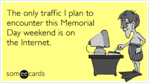 Memorial Day 2015: Memes, Funny Photos, Jokes & Images: The only traffic I plan to  encounter this Memorial  Day weekend is on  the Internet.  somee cards Memorial Day 2015: Memes, Funny Photos, Jokes & Images