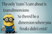 The only trans I care about is  trans dimensions  So thered be a  dimension where you  freaks didnt exist! Anti transsexual minion memes