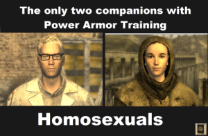 maxiesatanofficial: falloutnewvegas2010: This is from a conservative website complaining about Fallout being liberal propaganda but it's really funny so I'm stealing it for the gays. Power armor is gay culture. See also: Samus, Doomguy, Ripley if you count the Powered Work Loader. : The only two companions with  Power Armor Training  Homosexuals  Stecl he with you maxiesatanofficial: falloutnewvegas2010: This is from a conservative website complaining about Fallout being liberal propaganda but it's really funny so I'm stealing it for the gays. Power armor is gay culture. See also: Samus, Doomguy, Ripley if you count the Powered Work Loader.