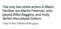 "Bilbo, God, and Martin: The only two white actors in Black  Panther are Martin Freeman, who  played Bilbo Baggins, and Andy  Serkis who played Gollum.  They're the Tolkien white guys. <p><a href=""http://awesomacious.tumblr.com/post/171377987142/oh-my-fking-god"" class=""tumblr_blog"">awesomacious</a>:</p>  <blockquote><p>Oh my f**king god…</p></blockquote>"
