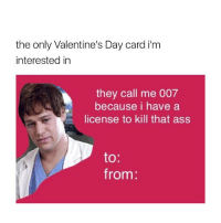 the only Valentine's Day card im  interested in  they call me 007  because i have a  license to kill that ass  to  from: I have so many of these lol greysanatomy