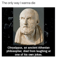 Funny, Philosophers, and Philosopher: The only way I wanna die  Chrysippus, an ancient Athenian  philosopher, died from laughing at  one of his own jokes.