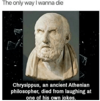 This is how I would go 😂: The only way I wanna die  Chrysippus, an ancient Athenian  philosopher, died from laughing at  one of his own jokes. This is how I would go 😂