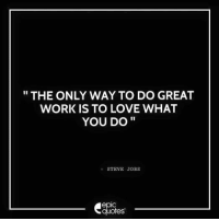 Android, Love, and Steve Jobs: THE ONLY WAY TO DO GREAT  WORK IS TO LOVE WHAT  YOU DO  STEVE JOBS  epIC  quotes #757 #Inspirational  Suggested by Karan Sehgal Download our Android App : http://bit.ly/1NXVrLL