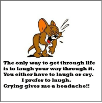 laugh or cry: The only way to get through life  is to laugh  your way through it  You either have  to laugh or cry  I prefer to laugh  Crying gives me a hea