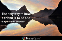 Memes, Friendship, and Ralph Waldo Emerson: The only way to have  a friend is to be one.  Ralph Waldo Emerson  Brainy  Quote The only way to have a friend is to be one. - Ralph Waldo Emerson https://www.brainyquote.com/quotes/quotes/r/ralphwaldo100740.html #brainyquote #QOTD #mountains #friendship