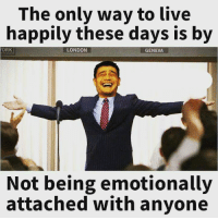 Memes, Live, and London: The only way to live  happily these days is by  ORK  LONDON  GENEVA  Not being emotionally  attached with anyone