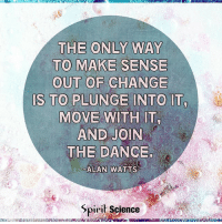 Memes, Science, and Change: THE ONLY WAY  TO MAKE SENSE  OUT OF CHANGE  S TO PLUNGE INTO IT  MOVE WITH IT,  AND JOIN  THE DANCE  ALAN WATTS  Spiril Science spiritsciencecentral.com