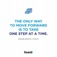 Like this if you agree and tag a friend that needs to see this!: THE ONLY WAY  TO MOVE FORWARD  IS TO TAKE  ONE STEP AT A TIME.  KONOSUKE MATSUSHITA PANASONIC  foundr Like this if you agree and tag a friend that needs to see this!