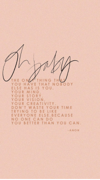 Yo, Vision, and Time: THE ONTHING THA  YOU HAVE THAT NOBOD Y  ELSE HAS IS Yo u  YOUR MIND  YOUR STORY  YOUR VISION  YOUR CREATIVITY.  DON'T WASTE YOUR TIME  TRYING TO BE LIK E  EVERYONE ELSE BECAUSE  NO ONE CAN DO  YOU BETTER THAN YOU CAN  0  ANON