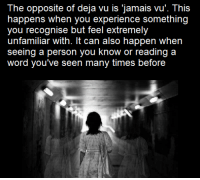 "Deja Vu: The opposite of deja vu is jamais vu"". This  happens when you experience something  you recognise but feel extremely  unfamiliar with. It can also happen when  seeing a person you know or reading a  word you've seen many times before"