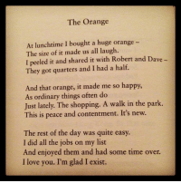 "Love, Shopping, and I Love You: The Orange  At lunchtime I bought a huge orange -  The size of it made us all laugh  I peeled it and shared it with Robert and Dave  They got quarters and I had a half.  And that orange, it made me so happy,  As ordinary things often do  Just lately. The shopping. A walk in the park.  This is peace and contentment. It's new.  The rest of the day was quite easy.  I did all the jobs on my list  And enjoyed them and had some time over.  I love you. I'm glad I exist. <p>Just lately. via /r/wholesomememes <a href=""https://ift.tt/2IzFpOj"">https://ift.tt/2IzFpOj</a></p>"