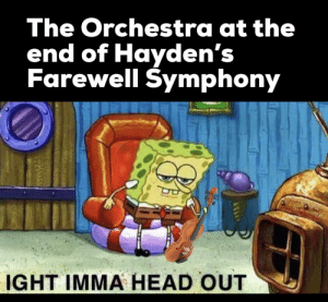 Too bad you can't blow out candles underwater.: The Orchestra at the  end of Hayden's  Farewell Symphony  IGHT IMMA HEAD OUT Too bad you can't blow out candles underwater.