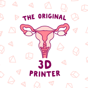 "Design, 3d Printer, and Goofy: THE ORIGINAL  3D  PRINTER IDK why everyone is talking about 3d printers like they're something new when they LITERALLY were printed inside an organ. SMDH. Get some laughs with this goofy design featuring a uterus and the phrase ""The original 3d printer""!"