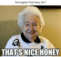 "cool story: The original ""Cool story, bro.""  THATS NICE HONEY"