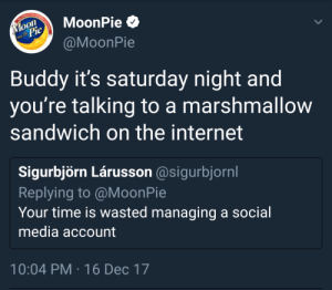 stolen memes: The Original Marshma  Moon  Pie  MoonPie O  nce 1917  @MoonPie  Buddy it's saturday night and  you're talking to a marshmallow  sandwich on the internet  Sigurbjörn Lárusson @sigurbjornl  Replying to @MoonPie  Your time is wasted managing a social  media account  10:04 PM · 16 Dec 17 stolen memes