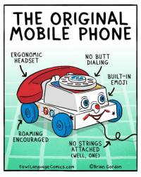 Butt, Emoji, and Memes: THE ORIGINAL  MOBILE PHONE  ERGONOMIC  NO BUTT  HEADSET  DIALING  BUILT-IN  EMOJI  ROAMING  ENCOURAGED  NO STRINGS  A  ATTACHED  (WELL, ONE)  Brian Gordon  FowlLanguage Comics.com Jeez, in hindsight, those Fisher Price folks were WAY ahead of their time. Bonus Panel: goo.gl/5Kvsmu Enjoy my stuff? I'm gratefully taking donations to help keep my kids warm and fed through 2017. goo.gl/zHpEQX