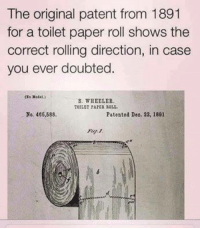Over or Under...that is the Question?  ~E~: The original patent from 1891  for a toilet paper roll shows the  correct rolling direction, in case  you ever doubted  S. WHEELER  TOILET PARER ROLL.  No. 466,588.  Patented Deo, 22, 1891 Over or Under...that is the Question?  ~E~