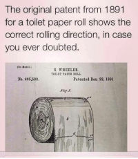That settles it! Hugs and Giggle out Loud - GrandmasFollies.com: The original patent from 1891  for a toilet paper roll shows the  correct rolling direction, in case  you ever doubted  ONo Model.)  S. WHEELER.  TOILET PAPER ROLL.  No. 466,588.  Patented Deo. 22, 1891 That settles it! Hugs and Giggle out Loud - GrandmasFollies.com