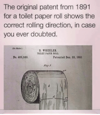 That should settle it: The original patent from 1891  for a toilet paper roll shows the  correct rolling direction, in case  you ever doubted.  (No Model.)  S. WHEELER  TOILET PAPER ROLL  No. 486,588  Patented Deo. 22, 1891  en That should settle it