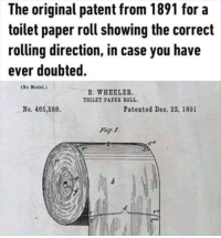 Memes, 🤖, and Paper: The original patent from 1891 for a  toilet paper roll showing the corredt  rolling direction, in case you have  ever doubted.  (So Model.)  S. WHEELER.  TOILET PAPES ROLL  No. 466,588.  Patented Deo. 22, 1891