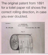 Funny, Tag Someone, and Who: The original patent from 1891  for a toilet paper roll shows the  correct rolling direction, in case  you ever doubted.  (Ne Model.)  S. WHEELER  TOILET PAPES ROLL.  No. 465,588.  Patented Deo. 22, 1891  Fig 1 Tag someone who fucks this up https://t.co/xfDGlFp2RW