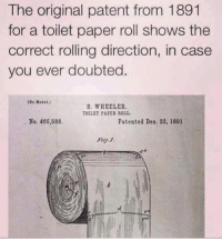 toilet-paper-roll: The original patent from 1891  for a toilet paper roll shows the  correct rolling direction, in case  you ever doubted  (Se Motel.)  S. WHEELER.  TOILET PAPER ROLL.  No. 466,588.  Patented Deo. 22, 1891  Fig. 1
